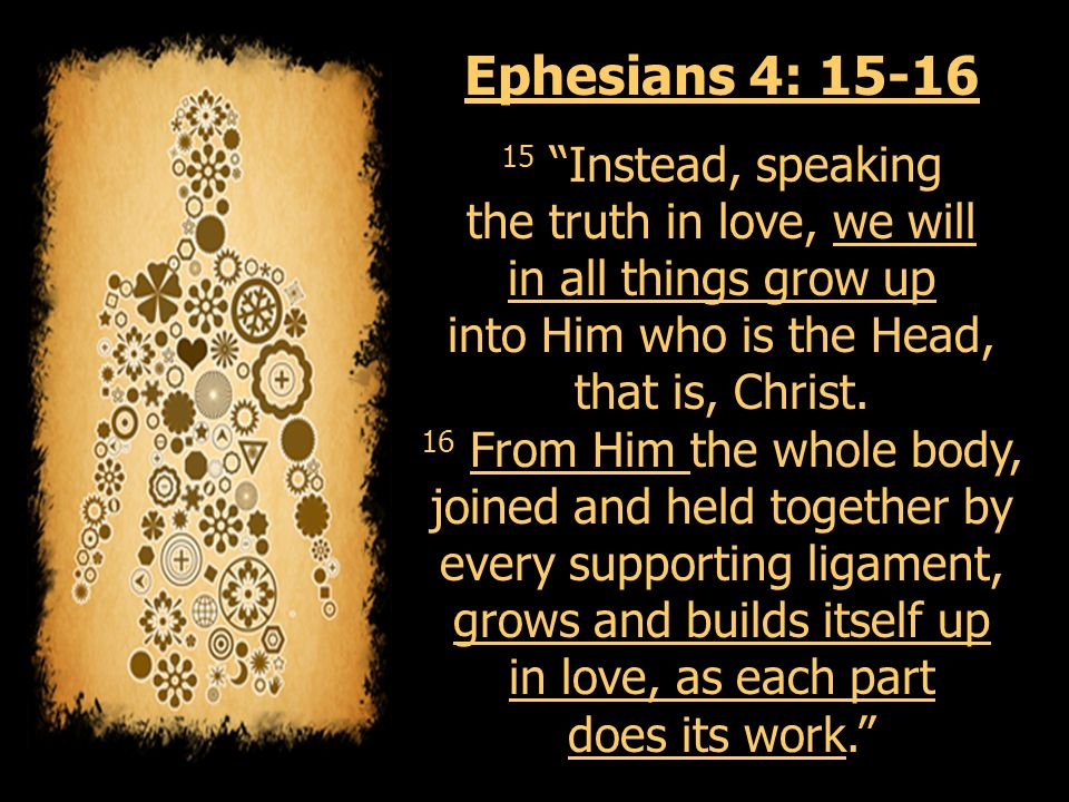 Ephesians 4: Instead, speaking the truth in love, we will in all things grow up into Him who is the Head, that is, Christ.