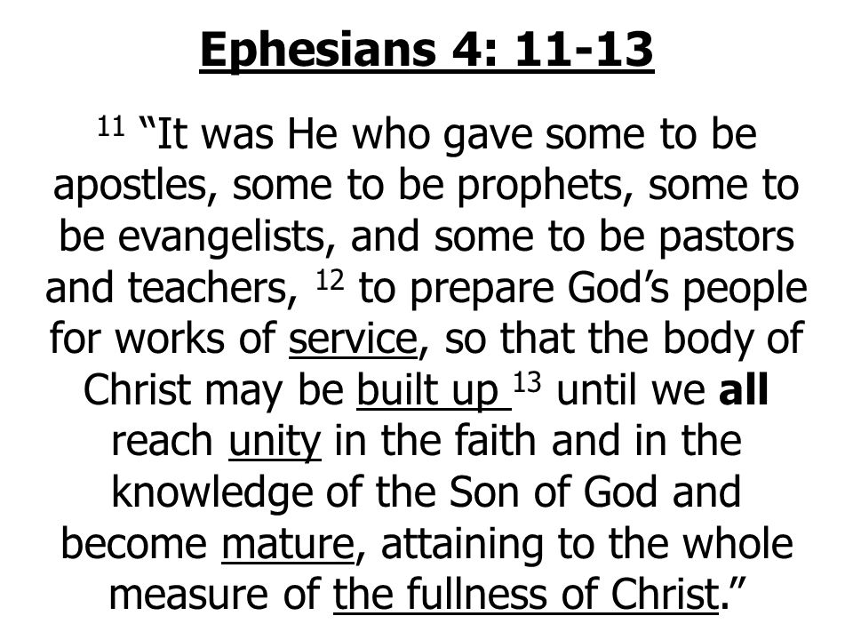 Ephesians 4: It was He who gave some to be apostles, some to be prophets, some to be evangelists, and some to be pastors and teachers, 12 to prepare God's people for works of service, so that the body of Christ may be built up 13 until we all reach unity in the faith and in the knowledge of the Son of God and become mature, attaining to the whole measure of the fullness of Christ.