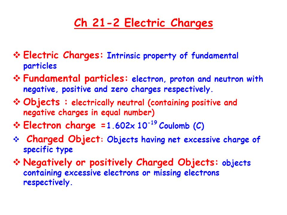 Ch 21-2 Electric Charges  Electric Charges: Intrinsic property of fundamental particles  Fundamental particles: electron, proton and neutron with negative, positive and zero charges respectively.