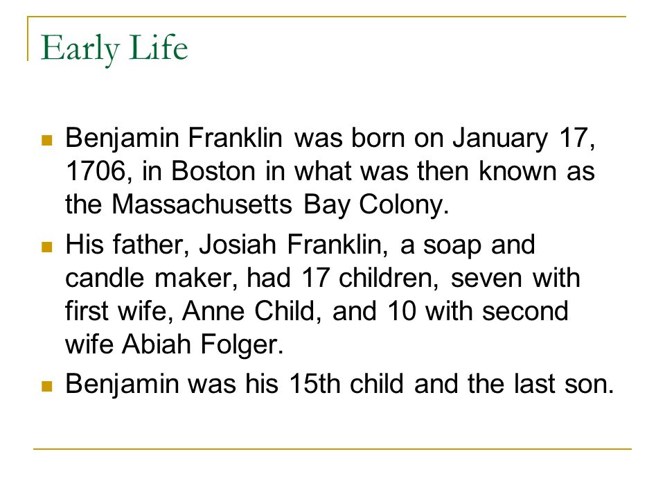 the early life of benjamin franklin Facts about benjamin franklin - the end of his life date and age of retirement benjamin franklin retired officially from business at the age of 42 in 1748 after 20 years in the printing and publishing trade.