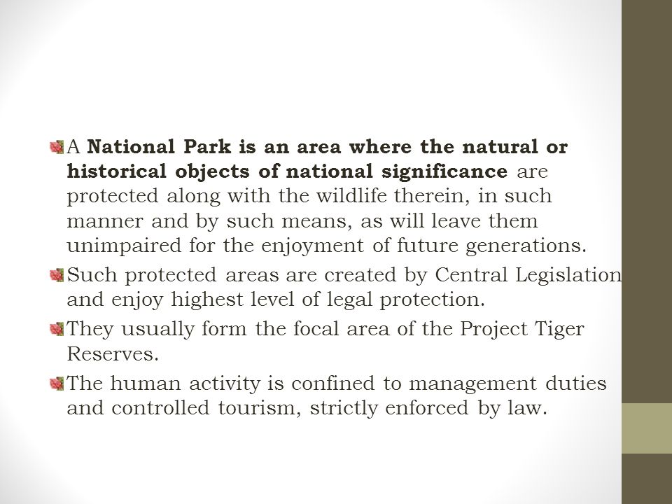 A National Park is an area where the natural or historical objects of national significance are protected along with the wildlife therein, in such manner and by such means, as will leave them unimpaired for the enjoyment of future generations.