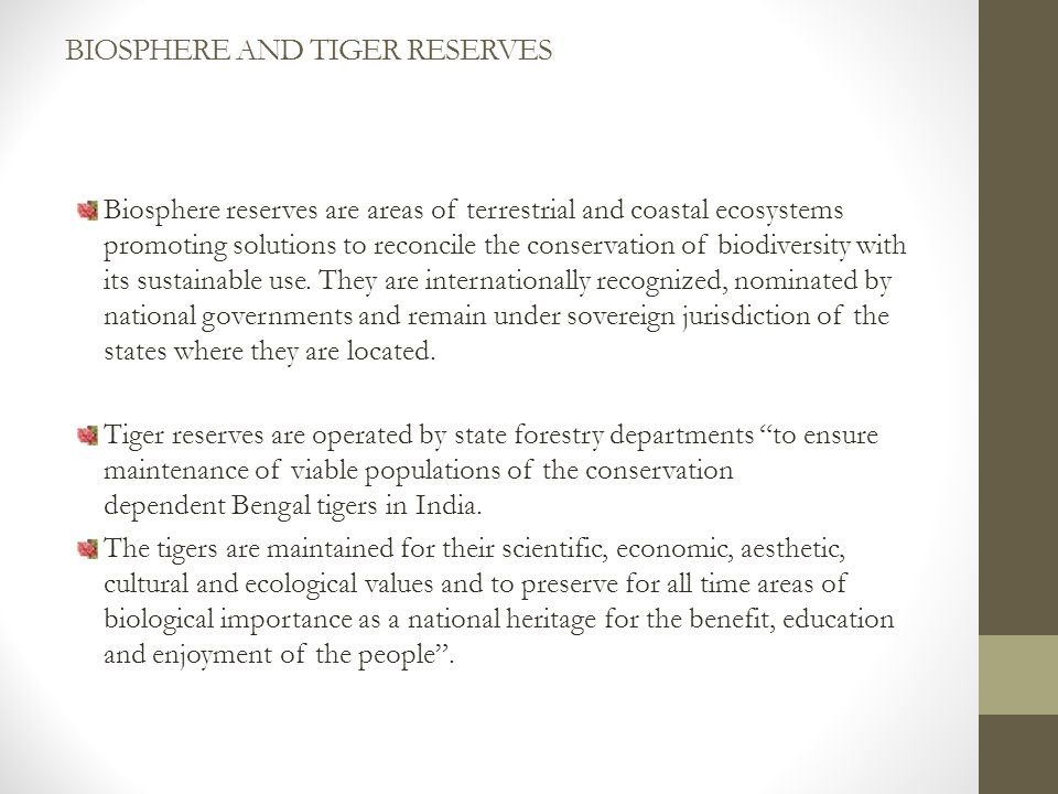 BIOSPHERE AND TIGER RESERVES Biosphere reserves are areas of terrestrial and coastal ecosystems promoting solutions to reconcile the conservation of biodiversity with its sustainable use.