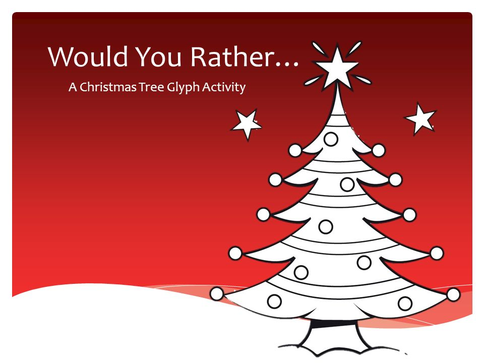 A Christmas Tree Glyph Activity - Would You Rather… A Christmas Tree Glyph Activity. - Ppt Download