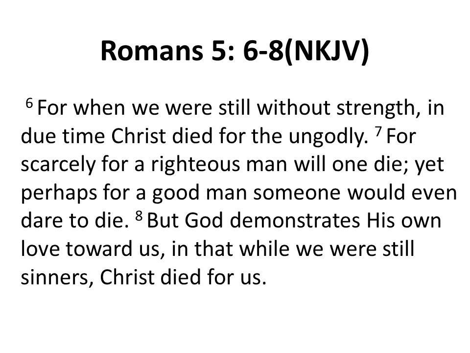 Romans 5: 6-8(NKJV) 6 For when we were still without strength, in