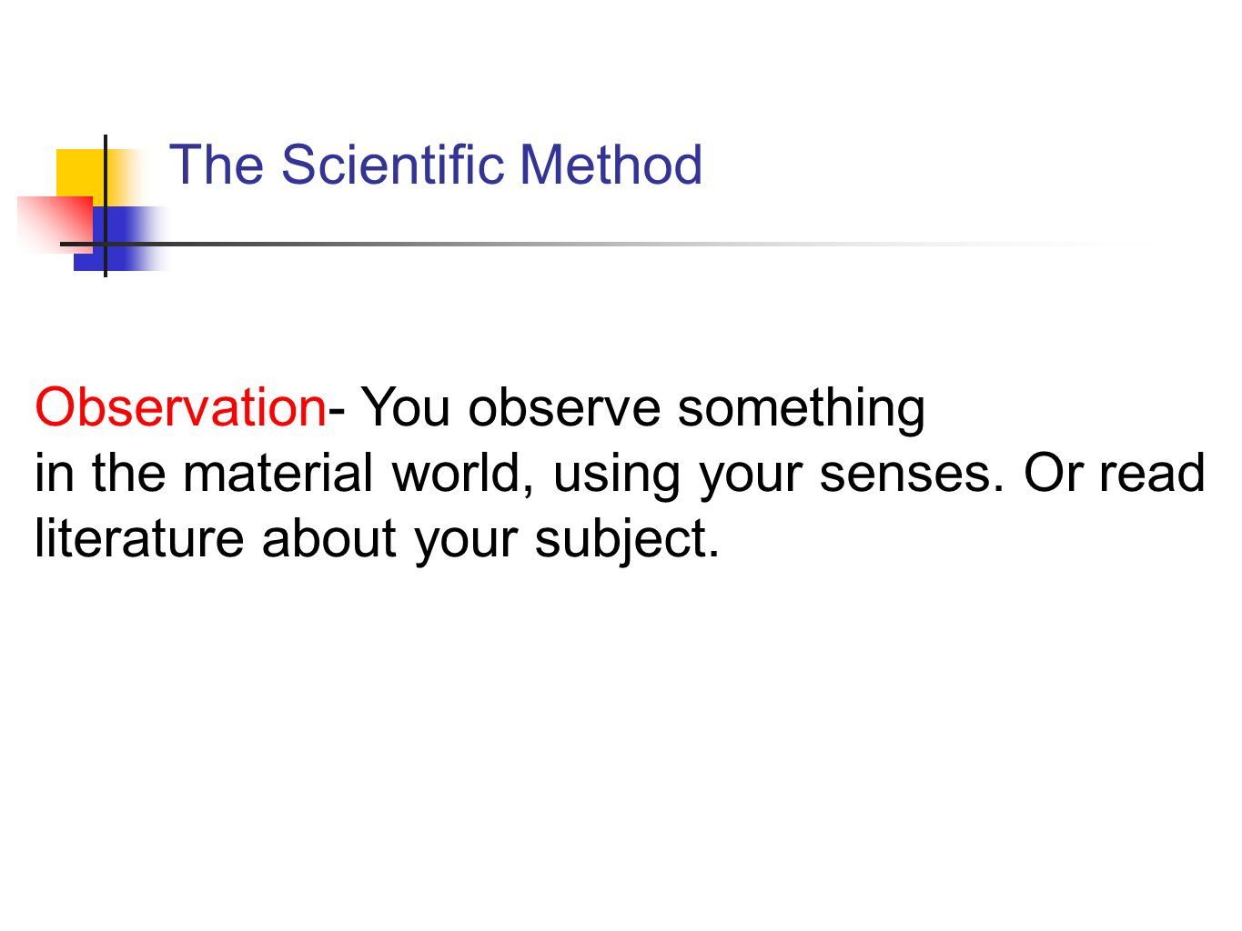 The Scientific Method Observation- You observe something in the material world, using your senses.