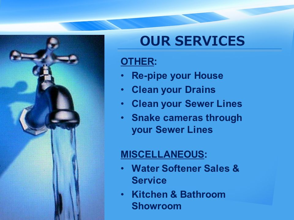 OUR SERVICES OTHER: Re-pipe your House Clean your Drains Clean your Sewer Lines Snake cameras through your Sewer Lines MISCELLANEOUS: Water Softener Sales & Service Kitchen & Bathroom Showroom