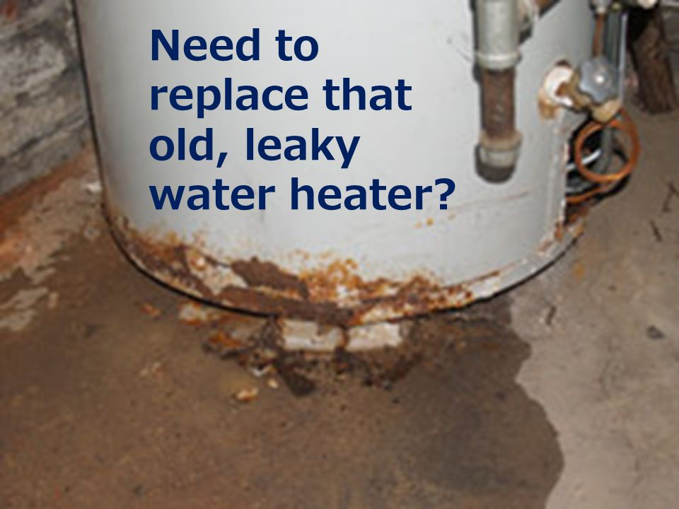 Need to replace that old, leaky water heater