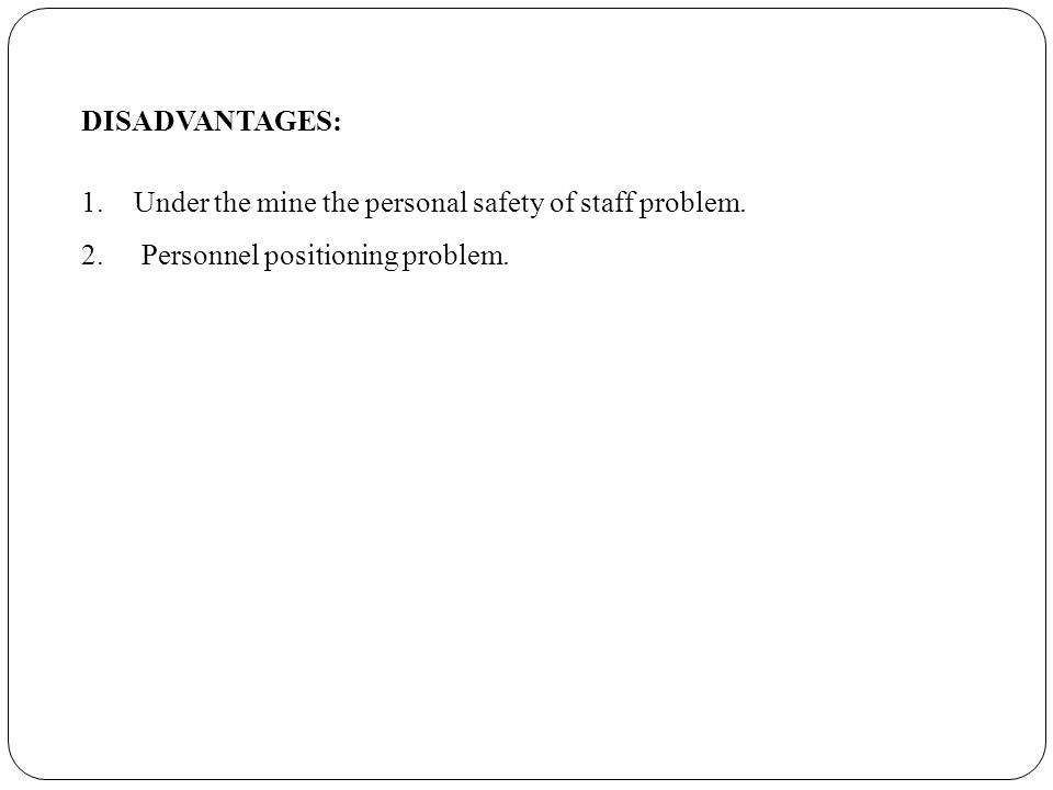 DISADVANTAGES: 1.Under the mine the personal safety of staff problem.