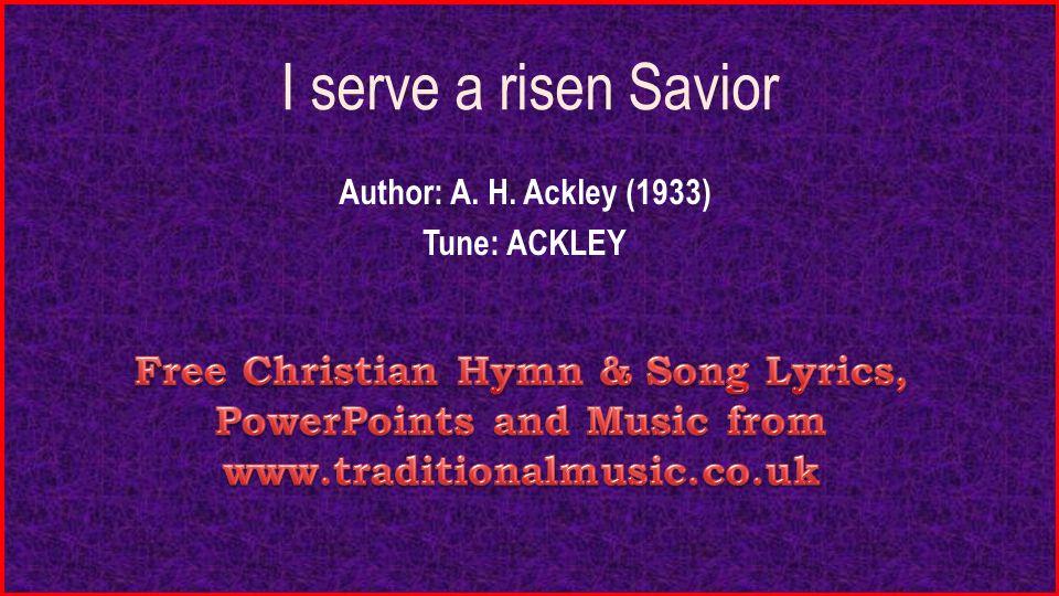 Lyric risen lyrics : I serve a risen Savior Author: A. H. Ackley (1933) Tune: ACKLEY ...