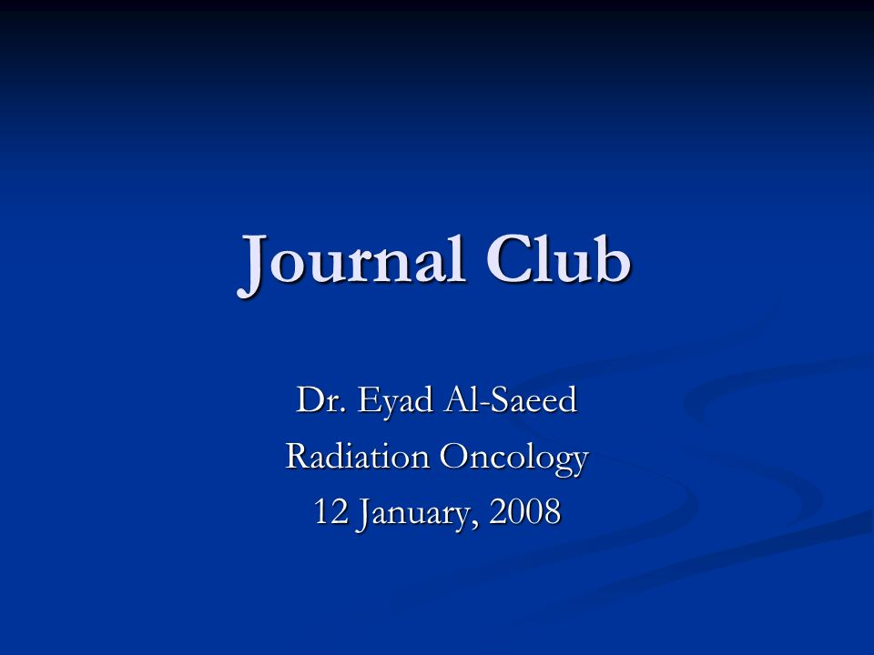 Journal Club Dr  Eyad Al-Saeed Radiation Oncology 12 January