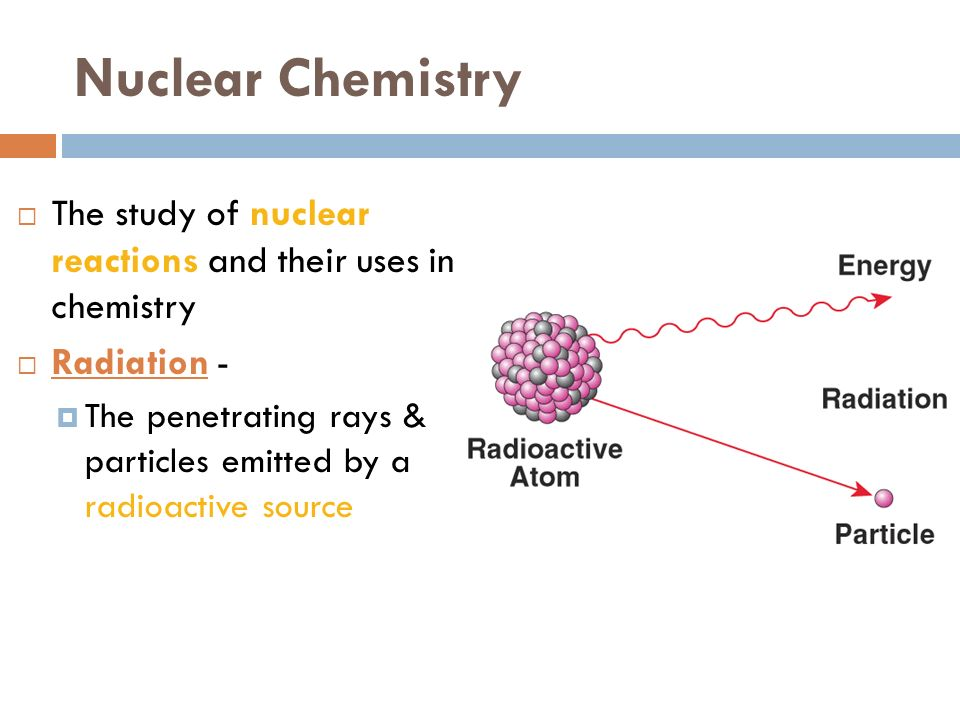 NUCLEAR CHEMISTRY Chapter 25 Nuclear Chemistry The Study