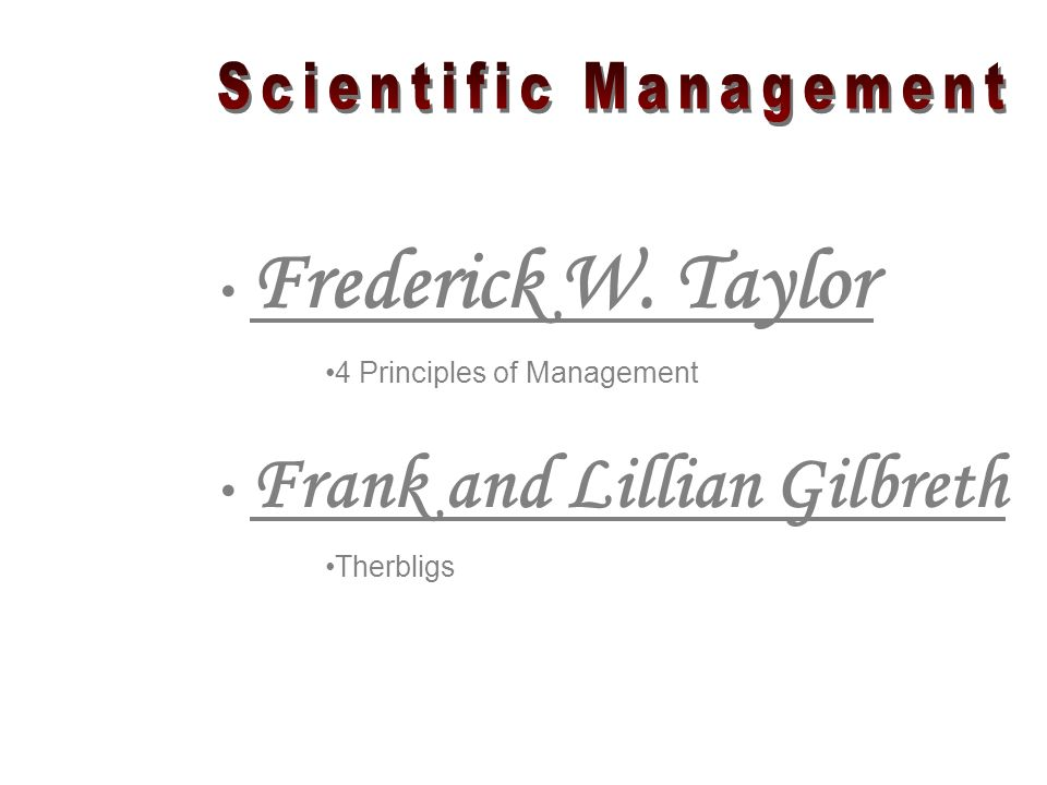 Frederick W. Taylor 4 Principles of Management Frank and Lillian Gilbreth Therbligs