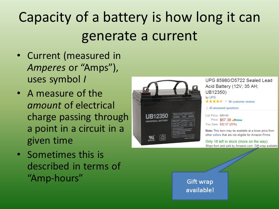 Capacity of a battery is how long it can generate a current Current (measured in Amperes or Amps ), uses symbol I A measure of the amount of electrical charge passing through a point in a circuit in a given time Sometimes this is described in terms of Amp-hours Gift wrap available!