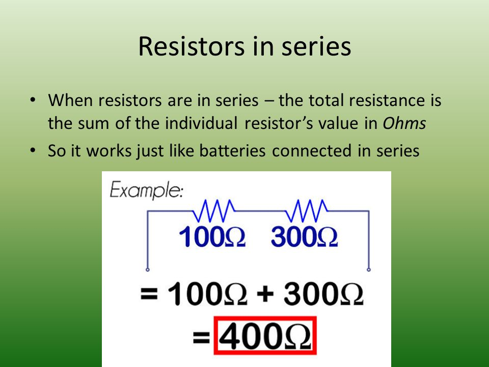 Resistors in series When resistors are in series – the total resistance is the sum of the individual resistor's value in Ohms So it works just like batteries connected in series