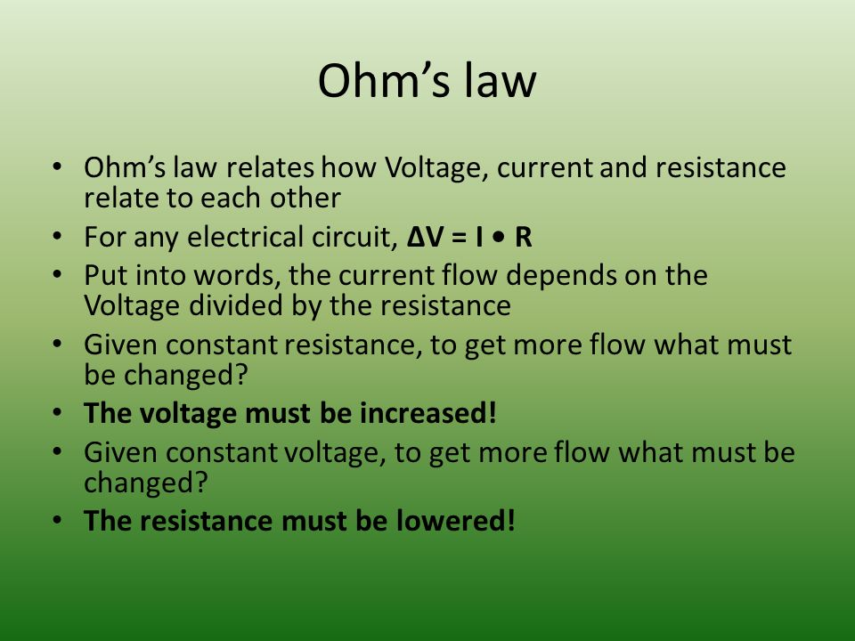 Ohm's law Ohm's law relates how Voltage, current and resistance relate to each other For any electrical circuit, ΔV = I R Put into words, the current flow depends on the Voltage divided by the resistance Given constant resistance, to get more flow what must be changed.