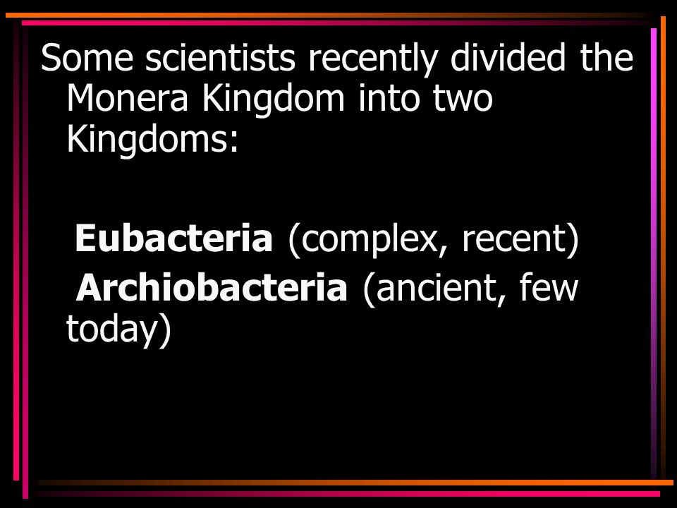 Some scientists recently divided the Monera Kingdom into two Kingdoms: Eubacteria (complex, recent) Archiobacteria (ancient, few today)