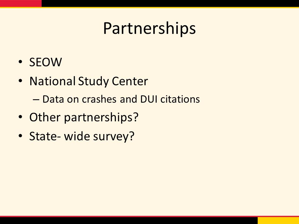 Partnerships SEOW National Study Center – Data on crashes and DUI citations Other partnerships.