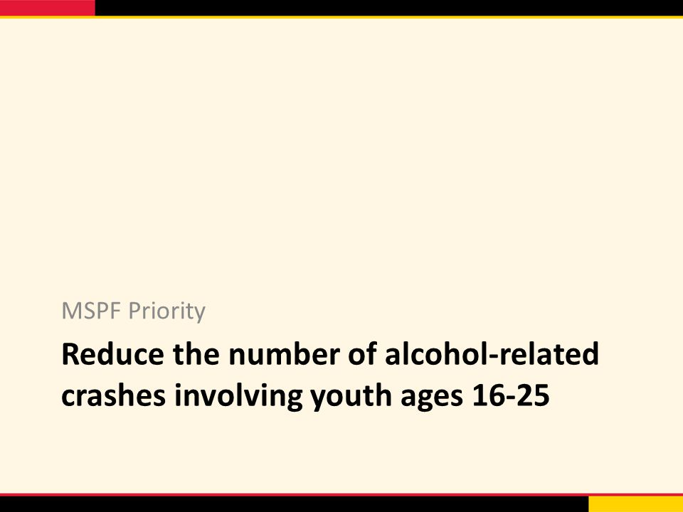 Reduce the number of alcohol-related crashes involving youth ages MSPF Priority