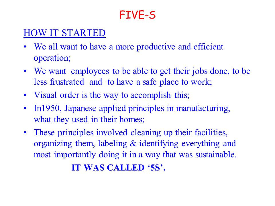 FIVE-S HOW IT STARTED We all want to have a more productive and efficient operation; We want employees to be able to get their jobs done, to be less frustrated and to have a safe place to work; Visual order is the way to accomplish this; In1950, Japanese applied principles in manufacturing, what they used in their homes; These principles involved cleaning up their facilities, organizing them, labeling & identifying everything and most importantly doing it in a way that was sustainable.
