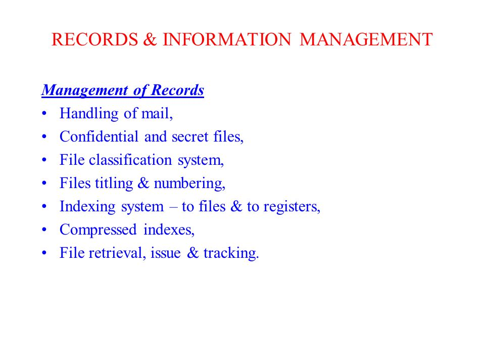 RECORDS & INFORMATION MANAGEMENT Management of Records Handling of mail, Confidential and secret files, File classification system, Files titling & numbering, Indexing system – to files & to registers, Compressed indexes, File retrieval, issue & tracking.