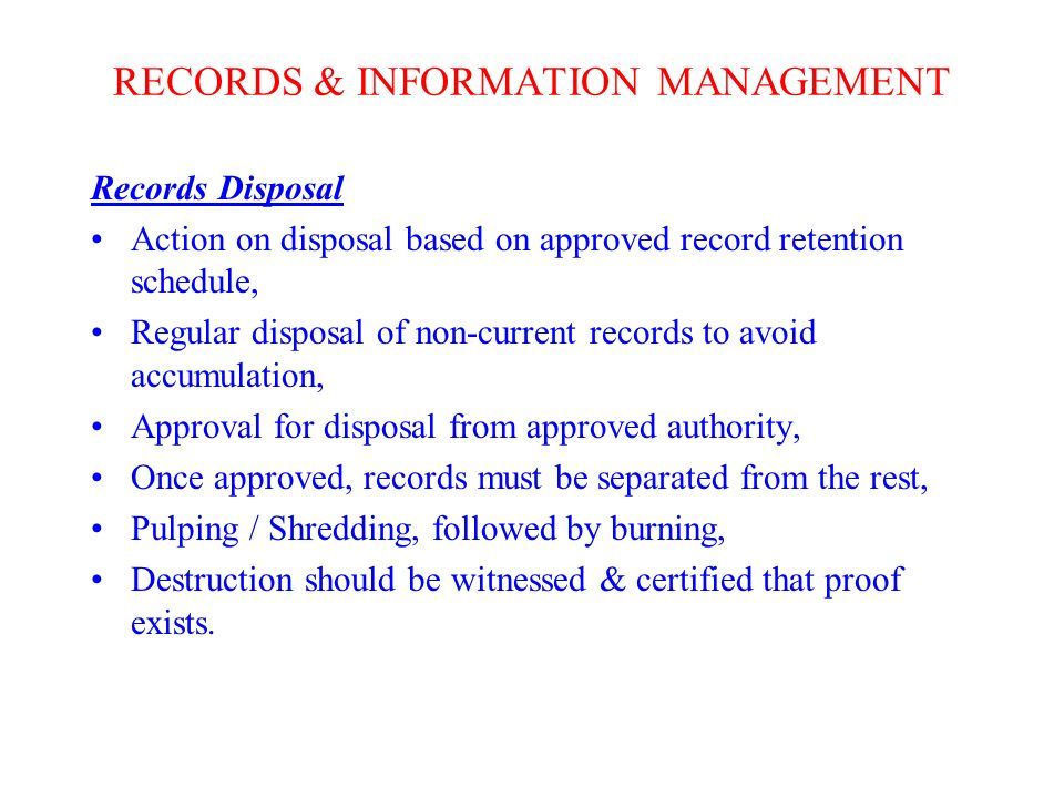 RECORDS & INFORMATION MANAGEMENT Records Disposal Action on disposal based on approved record retention schedule, Regular disposal of non-current records to avoid accumulation, Approval for disposal from approved authority, Once approved, records must be separated from the rest, Pulping / Shredding, followed by burning, Destruction should be witnessed & certified that proof exists.