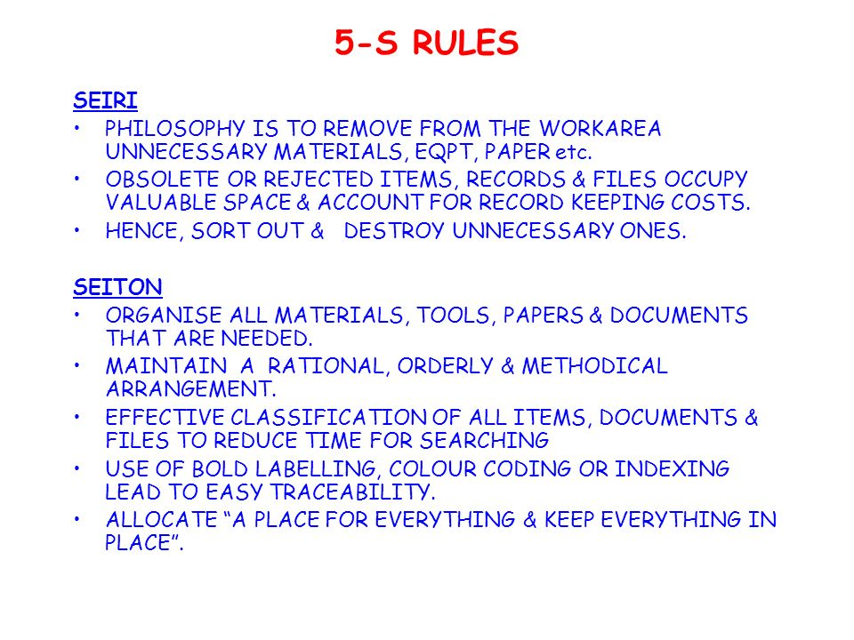 5-S RULES SEIRI PHILOSOPHY IS TO REMOVE FROM THE WORKAREA UNNECESSARY MATERIALS, EQPT, PAPER etc.