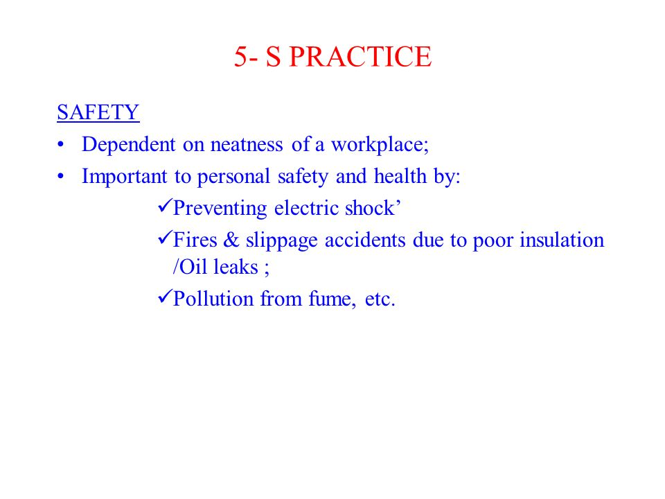 5- S PRACTICE SAFETY Dependent on neatness of a workplace; Important to personal safety and health by: Preventing electric shock' Fires & slippage accidents due to poor insulation /Oil leaks ; Pollution from fume, etc.