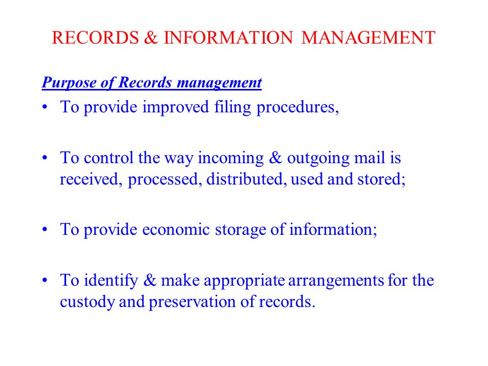 RECORDS & INFORMATION MANAGEMENT Purpose of Records management To provide improved filing procedures, To control the way incoming & outgoing mail is received, processed, distributed, used and stored; To provide economic storage of information; To identify & make appropriate arrangements for the custody and preservation of records.