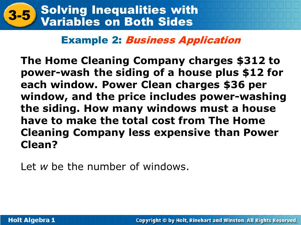 Holt Algebra Solving Inequalities with Variables on Both Sides Example 2: Business Application The Home Cleaning Company charges $312 to power-wash the siding of a house plus $12 for each window.