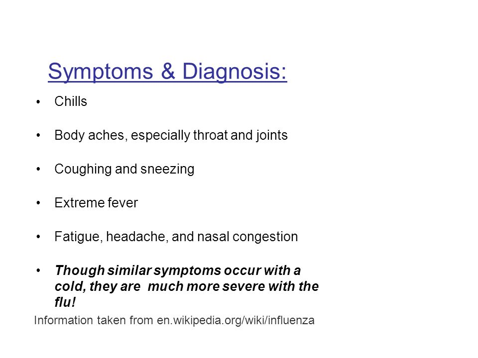 Symptoms & Diagnosis: Chills Body aches, especially throat and joints Coughing and sneezing Extreme fever Fatigue, headache, and nasal congestion Though similar symptoms occur with a cold, they are much more severe with the flu.