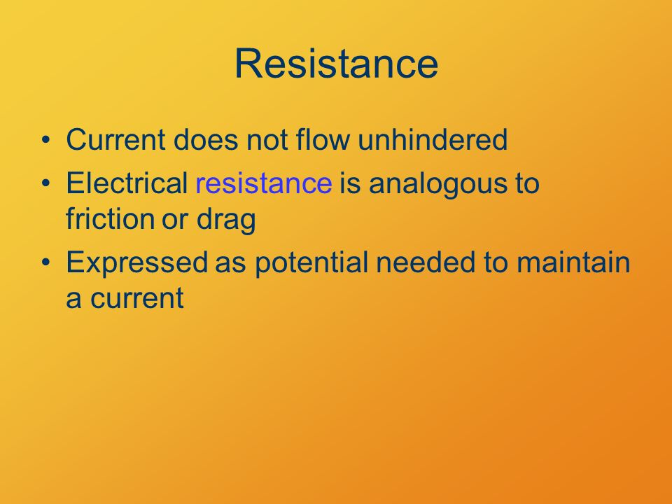Resistance Current does not flow unhindered Electrical resistance is analogous to friction or drag Expressed as potential needed to maintain a current