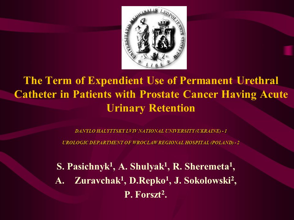 DANYLO HALYTTSKY LVIV NATIONAL UNIVERSITY (UKRAINE) - 1 UROLOGIC DEPARTMENT OF WROCLAW REGIONAL HOSPITAL (POLAND) - 2 The Term of Expendient Use of Permanent Urethral Catheter in Patients with Prostate Cancer Having Acute Urinary Retention DANYLO HALYTTSKY LVIV NATIONAL UNIVERSITY (UKRAINE) - 1 UROLOGIC DEPARTMENT OF WROCLAW REGIONAL HOSPITAL (POLAND) - 2 S.