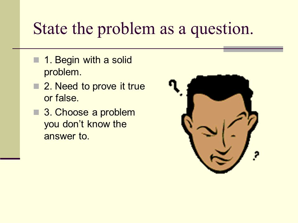 State the problem as a question. 1. Begin with a solid problem.