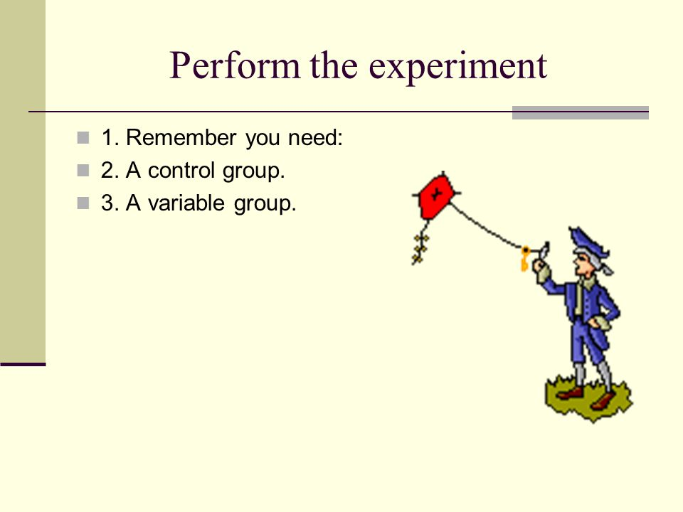 Perform the experiment 1. Remember you need: 2. A control group. 3. A variable group.
