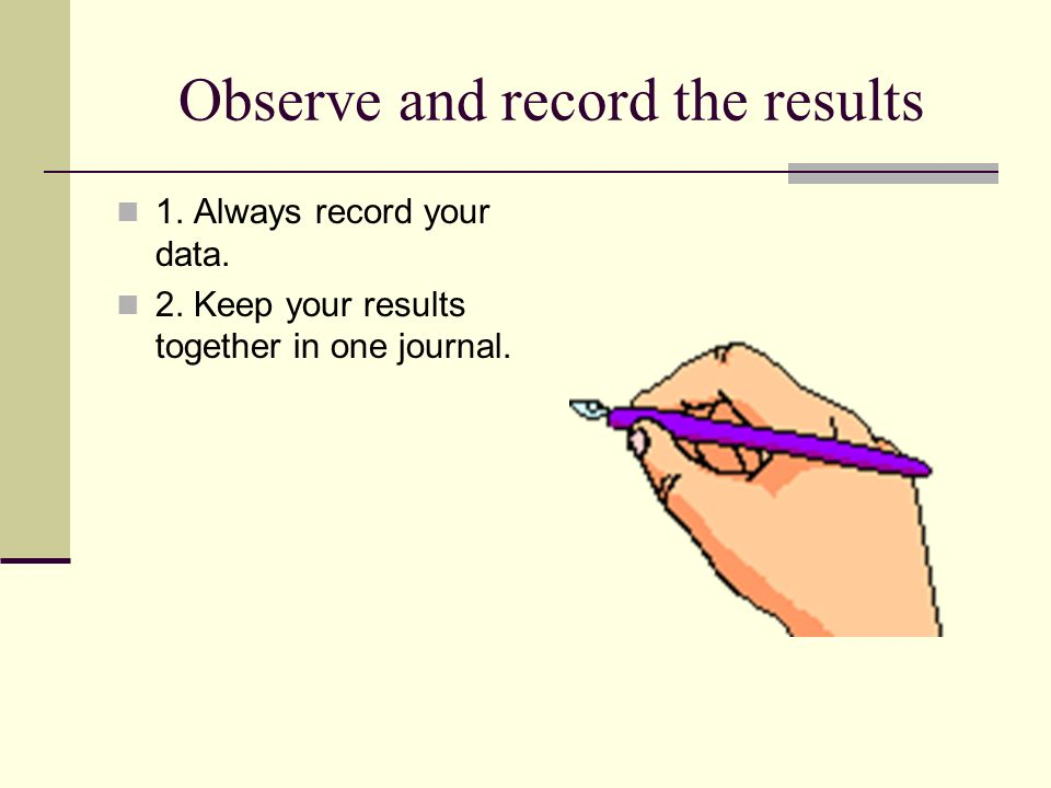 Observe and record the results 1. Always record your data.