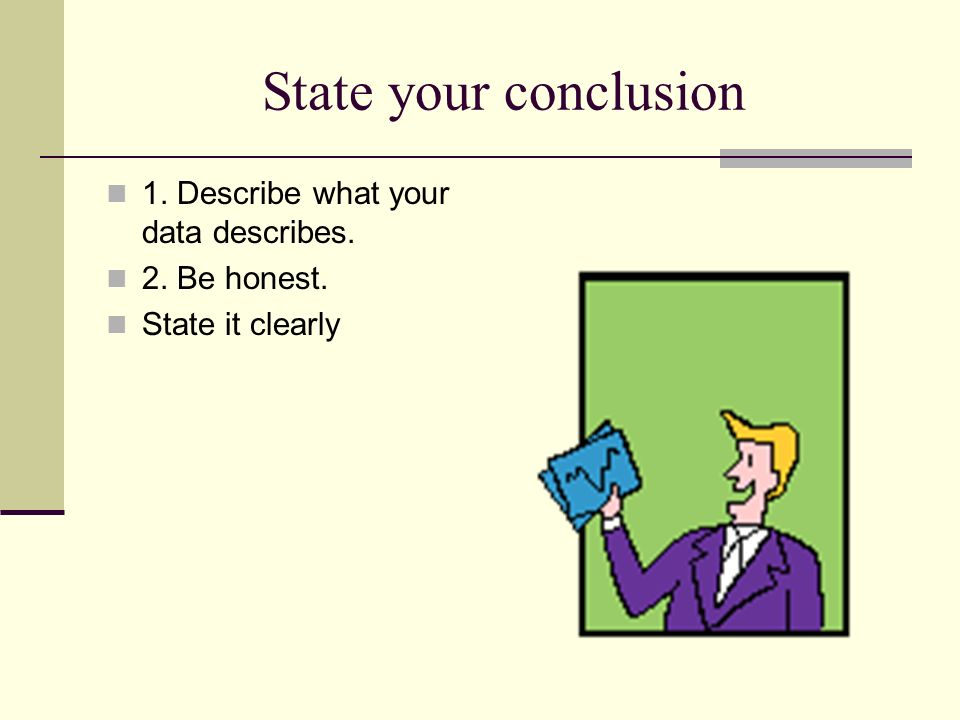 State your conclusion 1. Describe what your data describes. 2. Be honest. State it clearly