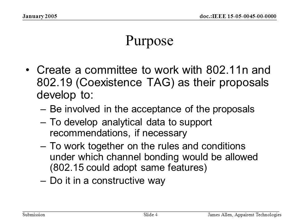 doc.:IEEE Submission January 2005 James Allen, Appairent TechnologiesSlide 4 Purpose Create a committee to work with n and (Coexistence TAG) as their proposals develop to: –Be involved in the acceptance of the proposals –To develop analytical data to support recommendations, if necessary –To work together on the rules and conditions under which channel bonding would be allowed ( could adopt same features) –Do it in a constructive way