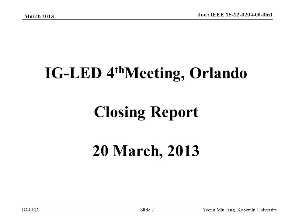 doc.: IEEE vlc IG-LED March 2013 Yeong Min Jang, Kookmin University Slide 2 IG-LED 4 th Meeting, Orlando Closing Report 20 March, 2013 doc.: IEEE led