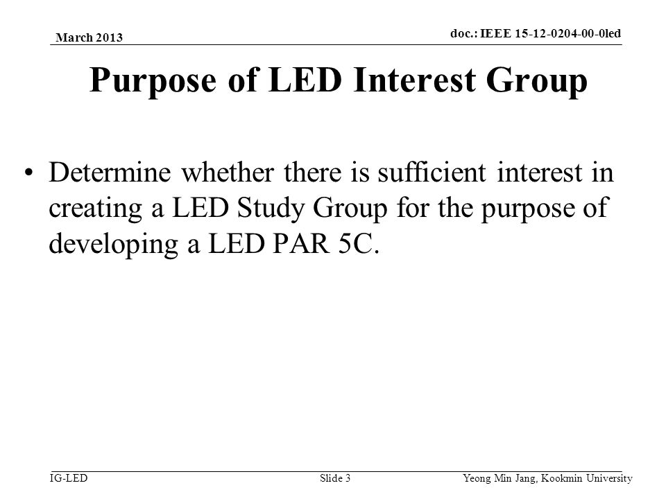 doc.: IEEE vlc IG-LED Purpose of LED Interest Group Determine whether there is sufficient interest in creating a LED Study Group for the purpose of developing a LED PAR 5C.