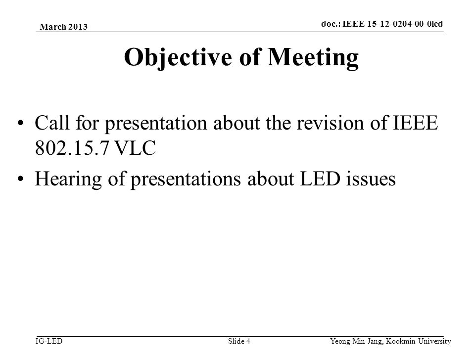 doc.: IEEE vlc IG-LED Objective of Meeting Call for presentation about the revision of IEEE VLC Hearing of presentations about LED issues March 2013 Yeong Min Jang, Kookmin University Slide 4 doc.: IEEE led