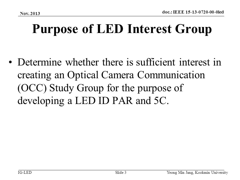 doc.: IEEE vlc IG-LED Purpose of LED Interest Group Determine whether there is sufficient interest in creating an Optical Camera Communication (OCC) Study Group for the purpose of developing a LED ID PAR and 5C.