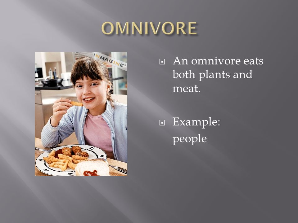  An omnivore eats both plants and meat.  Example: people