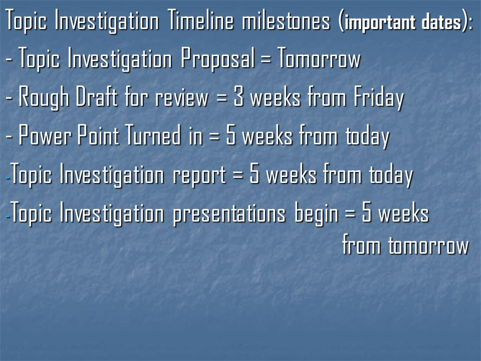 Topic Investigation Timeline milestones ( important dates ): - Topic Investigation Proposal = Tomorrow - Rough Draft for review = 3 weeks from Friday - Power Point Turned in = 5 weeks from today - Topic Investigation report = 5 weeks from today - Topic Investigation presentations begin = 5 weeks from tomorrow
