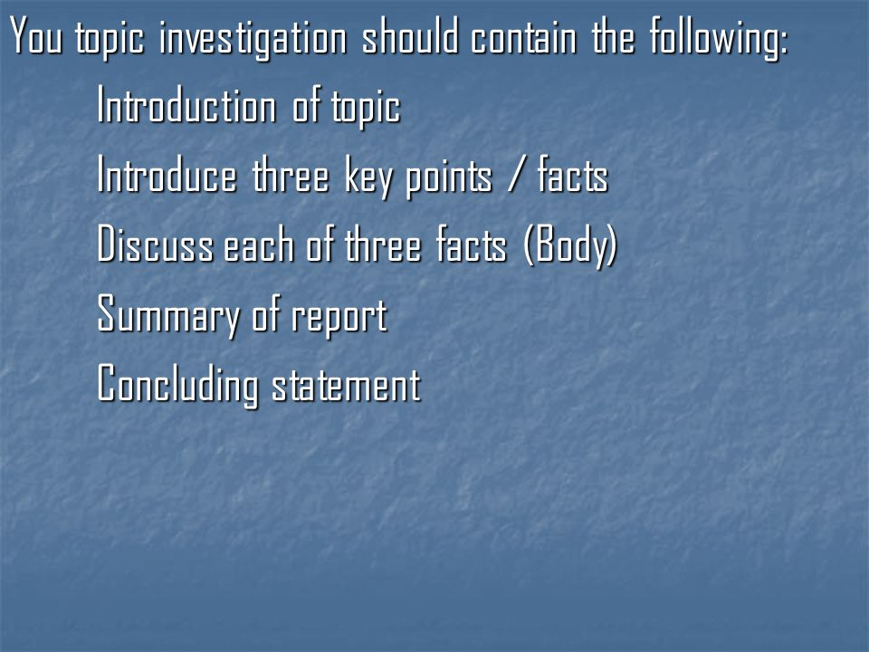 You topic investigation should contain the following: Introduction of topic Introduce three key points / facts Discuss each of three facts (Body) Summary of report Concluding statement