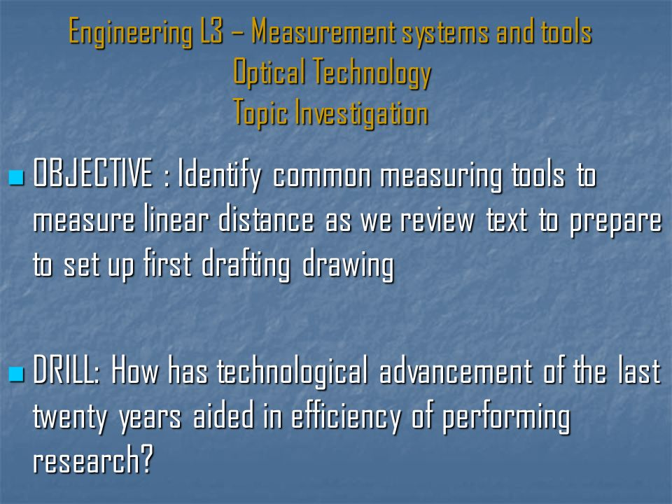 Engineering L3 – Measurement systems and tools Optical Technology Topic Investigation OBJECTIVE : Identify common measuring tools to measure linear distance as we review text to prepare to set up first drafting drawing OBJECTIVE : Identify common measuring tools to measure linear distance as we review text to prepare to set up first drafting drawing DRILL: How has technological advancement of the last twenty years aided in efficiency of performing research.