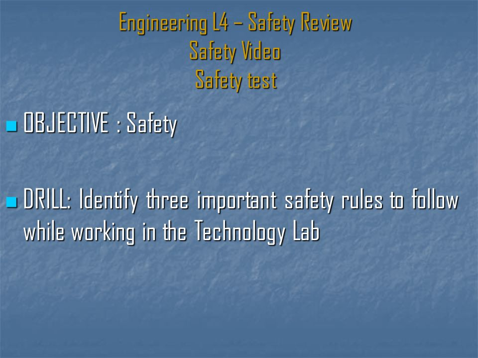 Engineering L4 – Safety Review Safety Video Safety test OBJECTIVE : Safety OBJECTIVE : Safety DRILL: Identify three important safety rules to follow while working in the Technology Lab DRILL: Identify three important safety rules to follow while working in the Technology Lab