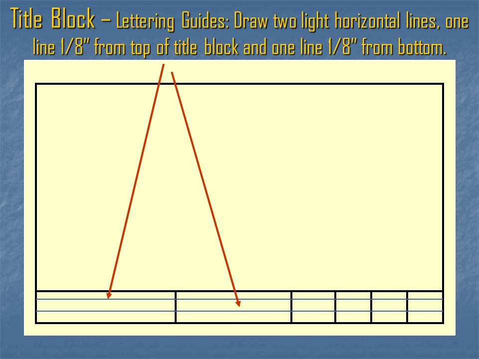 Title Block – Lettering Guides: Draw two light horizontal lines, one line 1/8 from top of title block and one line 1/8 from bottom.