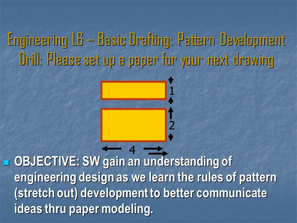 Engineering L6 – Basic Drafting: Pattern Development Drill: Please set up a paper for your next drawing OBJECTIVE: SW gain an understanding of engineering design as we learn the rules of pattern (stretch out) development to better communicate ideas thru paper modeling.
