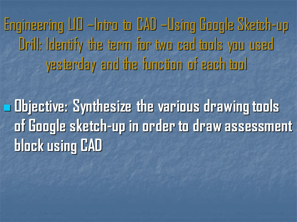 Engineering L10 –Intro to CAD –Using Google Sketch-up Drill: Identify the term for two cad tools you used yesterday and the function of each tool Objective: Synthesize the various drawing tools of Google sketch-up in order to draw assessment block using CAD Objective: Synthesize the various drawing tools of Google sketch-up in order to draw assessment block using CAD