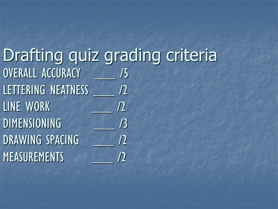 Drafting quiz grading criteria OVERALL ACCURACY ___ /5 LETTERING NEATNESS ___ /2 LINE WORK ___ /2 DIMENSIONING ___ /3 DRAWING SPACING ___ /2 MEASUREMENTS ___ /2